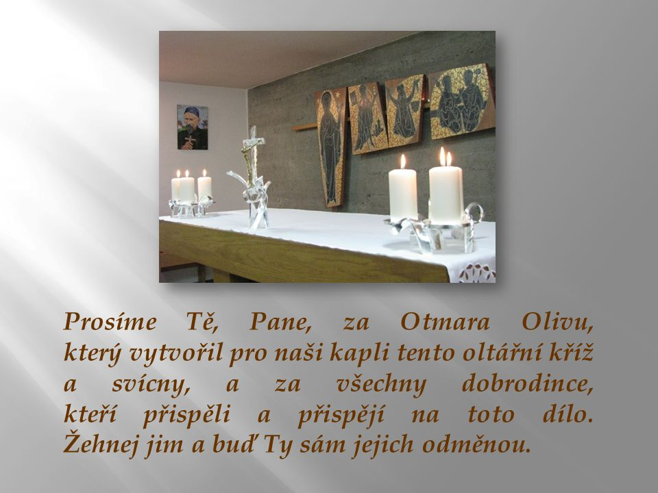 Prosíme Tě, Pane, za Otmara Olivu, který vytvořil pro naši kapli tento oltářní kříž a svícny, a za všechny dobrodince, kteří přispěli a přispějí na toto dílo.