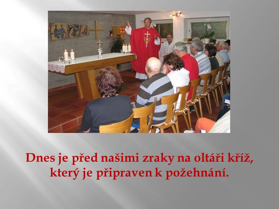 Dnes je před našimi zraky na oltáři kříž, který je připraven k požehnání.
