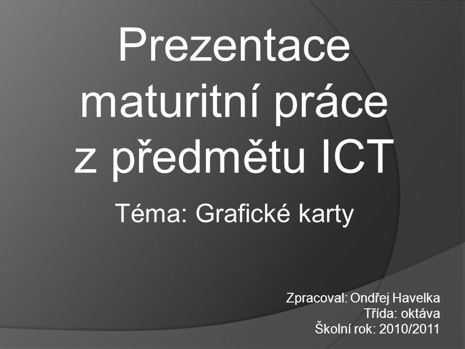 Prezentace maturitní práce z předmětu ICT Téma: Grafické karty Zpracoval: Ondřej Havelka Třída: oktáva Školní rok: 2010/2011