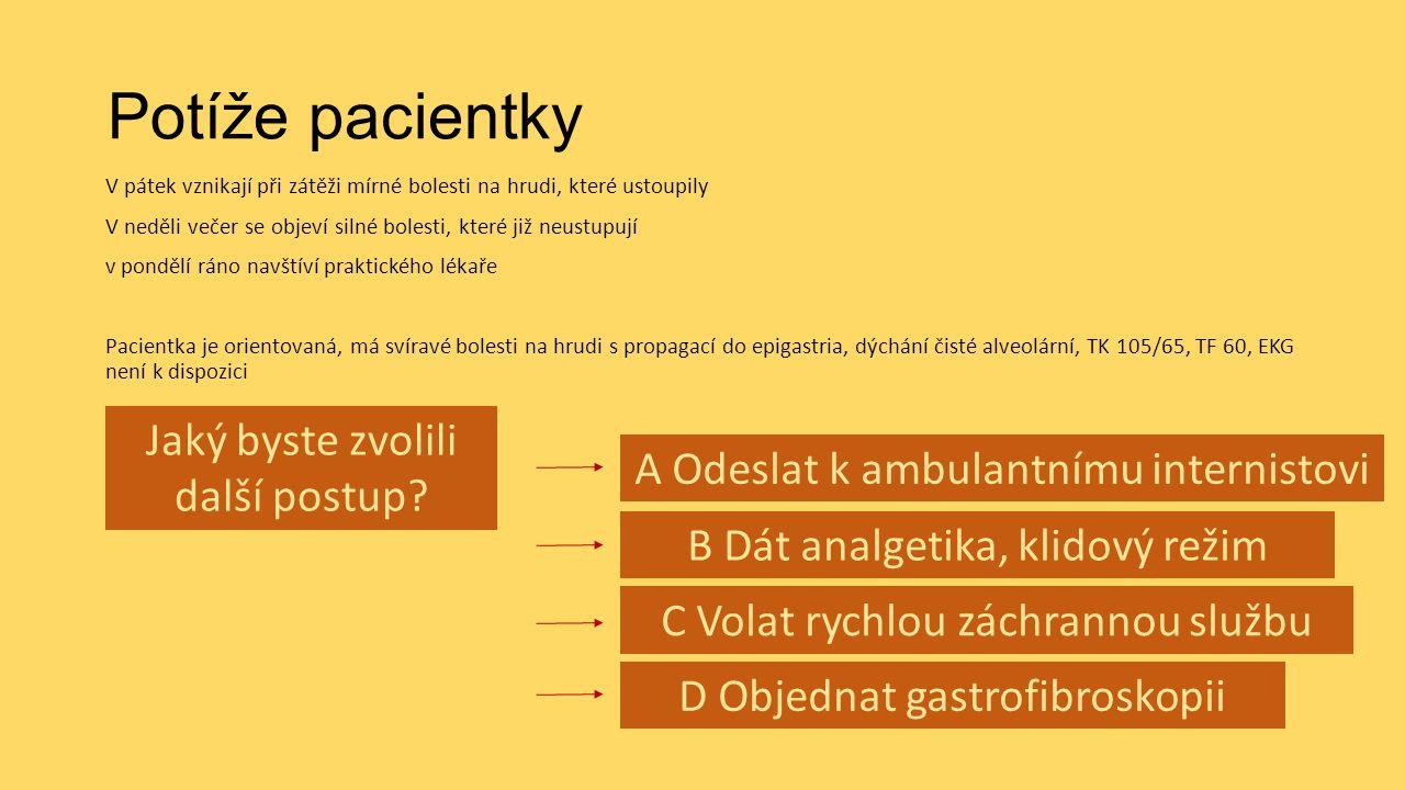 Potíže pacientky V pátek vznikají při zátěži mírné bolesti na hrudi, které ustoupily V neděli večer se objeví silné bolesti, které již neustupují v pondělí ráno navštíví praktického lékaře Pacientka je orientovaná, má svíravé bolesti na hrudi s propagací do epigastria, dýchání čisté alveolární, TK 105/65, TF 60, EKG není k dispozici Jaký byste zvolili další postup.