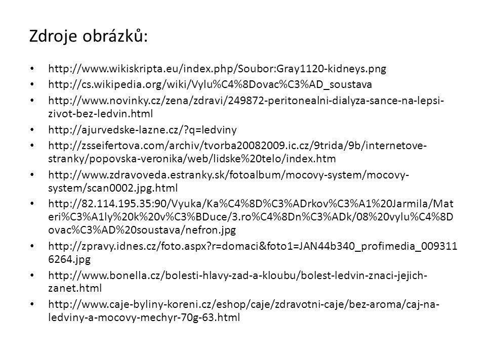 Zdroje obrázků: • http://www.wikiskripta.eu/index.php/Soubor:Gray1120-kidneys.png • http://cs.wikipedia.org/wiki/Vylu%C4%8Dovac%C3%AD_soustava • http://www.novinky.cz/zena/zdravi/249872-peritonealni-dialyza-sance-na-lepsi- zivot-bez-ledvin.html • http://ajurvedske-lazne.cz/?q=ledviny • http://zsseifertova.com/archiv/tvorba20082009.ic.cz/9trida/9b/internetove- stranky/popovska-veronika/web/lidske%20telo/index.htm • http://www.zdravoveda.estranky.sk/fotoalbum/mocovy-system/mocovy- system/scan0002.jpg.html • http://82.114.195.35:90/Vyuka/Ka%C4%8D%C3%ADrkov%C3%A1%20Jarmila/Mat eri%C3%A1ly%20k%20v%C3%BDuce/3.ro%C4%8Dn%C3%ADk/08%20vylu%C4%8D ovac%C3%AD%20soustava/nefron.jpg • http://zpravy.idnes.cz/foto.aspx?r=domaci&foto1=JAN44b340_profimedia_009311 6264.jpg • http://www.bonella.cz/bolesti-hlavy-zad-a-kloubu/bolest-ledvin-znaci-jejich- zanet.html • http://www.caje-byliny-koreni.cz/eshop/caje/zdravotni-caje/bez-aroma/caj-na- ledviny-a-mocovy-mechyr-70g-63.html
