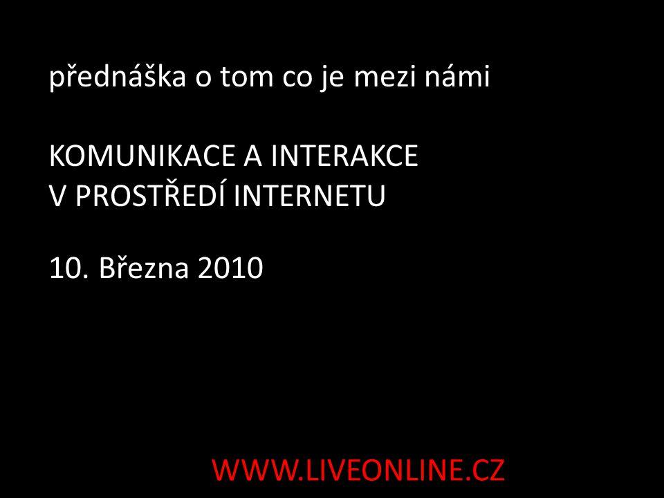 10. Března 2010 přednáška o tom co je mezi námi KOMUNIKACE A INTERAKCE V PROSTŘEDÍ INTERNETU WWW.LIVEONLINE.CZ