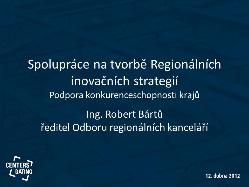 Spolupráce na tvorbě Regionálních inovačních strategií Podpora konkurenceschopnosti krajů Ing. Robert Bártů ředitel Odboru regionálních kanceláří