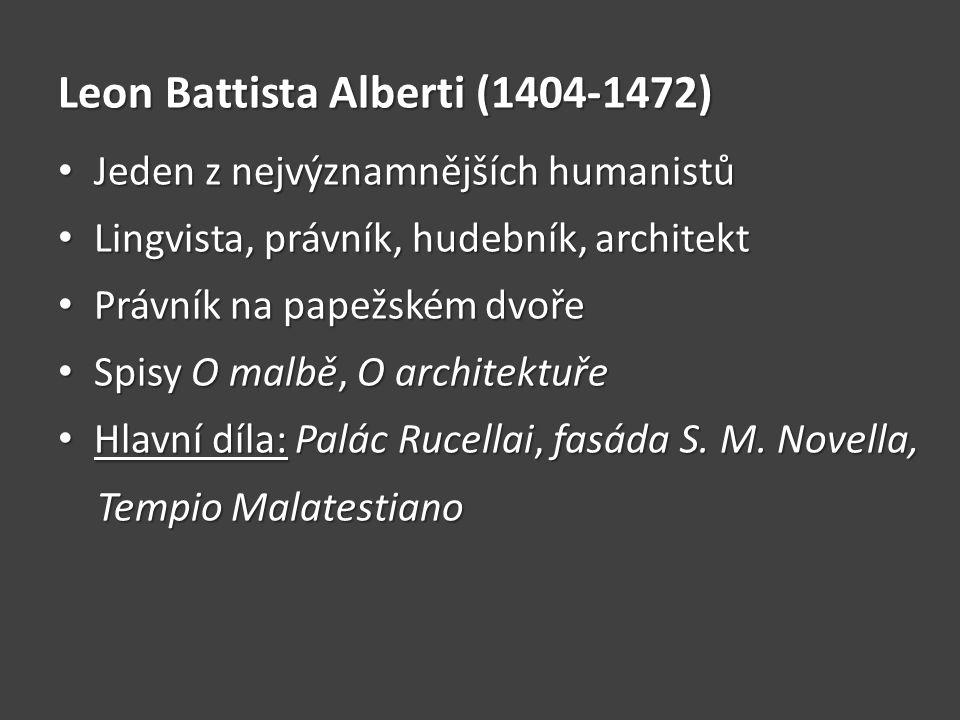 Leon Battista Alberti (1404-1472) • Jeden z nejvýznamnějších humanistů • Lingvista, právník, hudebník, architekt • Právník na papežském dvoře • Spisy