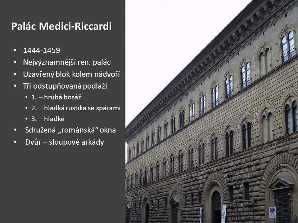 Palác Medici-Riccardi • 1444-1459 • Nejvýznamnější ren. palác • Uzavřený blok kolem nádvoří • Tři odstupňovaná podlaží • 1. – hrubá bosáž • 2. – hladk