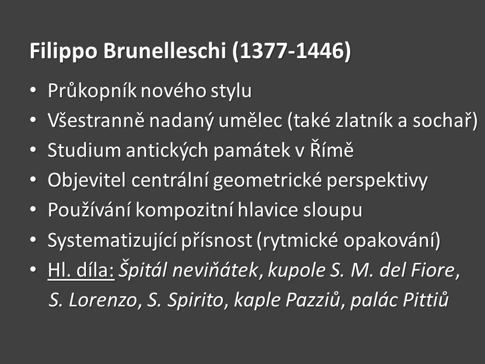 Filippo Brunelleschi (1377-1446) • Průkopník nového stylu • Všestranně nadaný umělec (také zlatník a sochař) • Studium antických památek v Římě • Obje