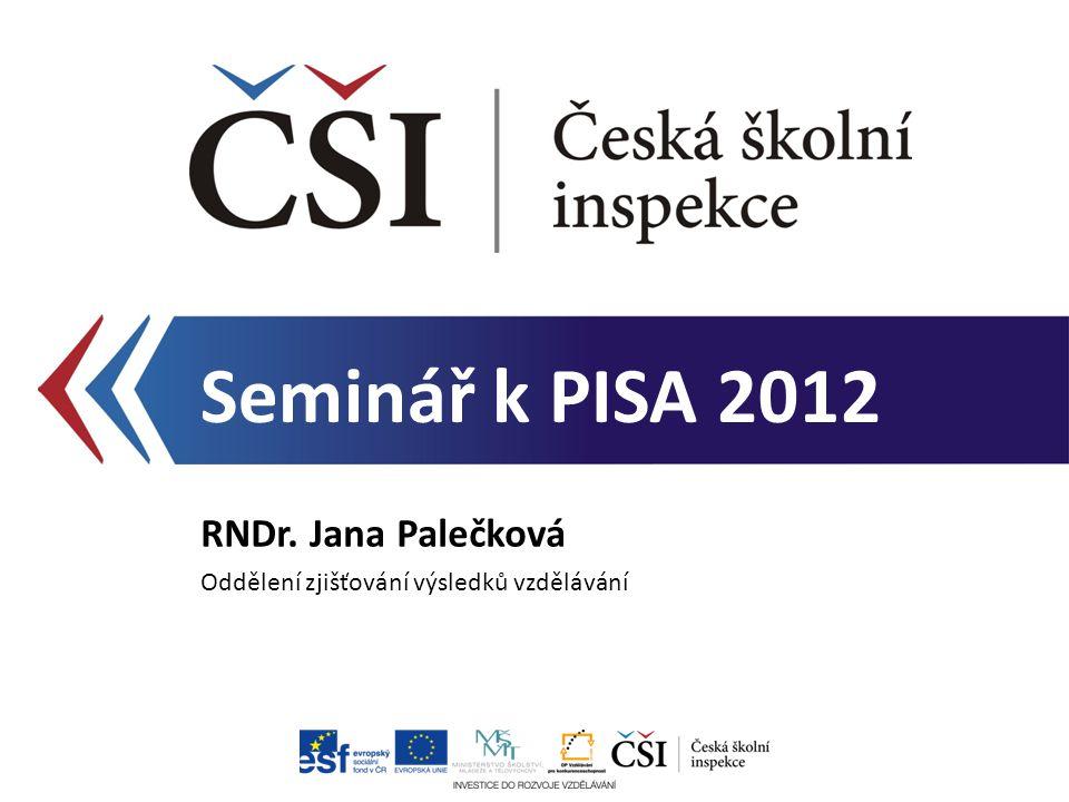 Seminář k PISA 2012 RNDr. Jana Palečková Oddělení zjišťování výsledků vzdělávání
