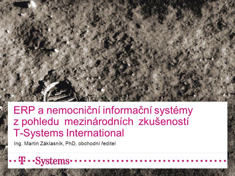 ERP a nemocniční informační systémy z pohledu mezinárodních zkušeností T-Systems International Ing. Martin Záklasník, PhD, obchodní ředitel