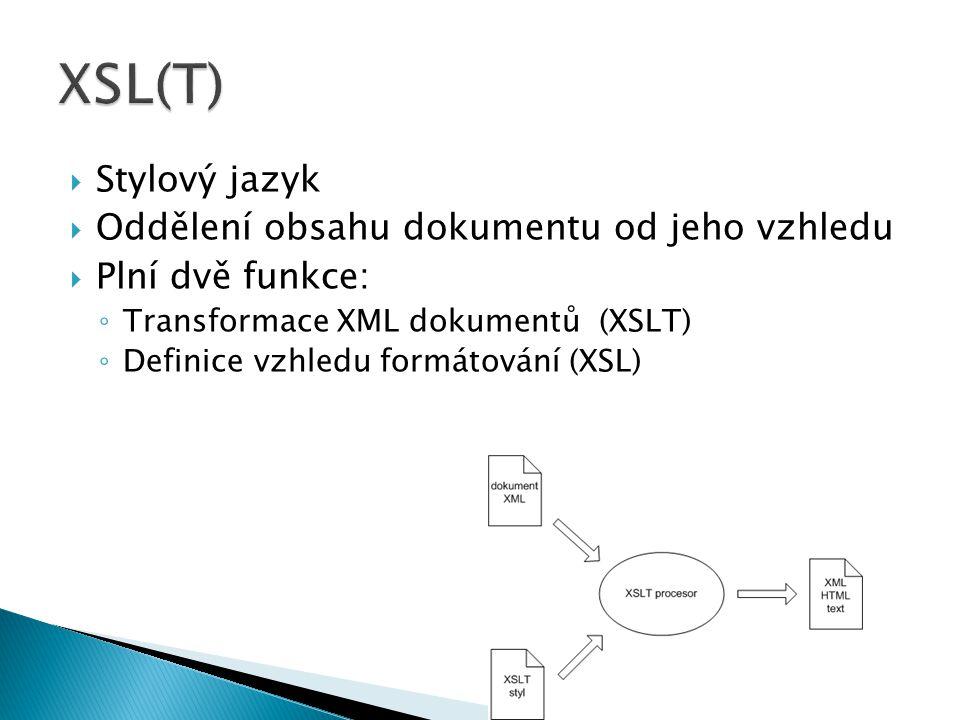  Stylový jazyk  Oddělení obsahu dokumentu od jeho vzhledu  Plní dvě funkce: ◦ Transformace XML dokumentů (XSLT) ◦ Definice vzhledu formátování (XSL