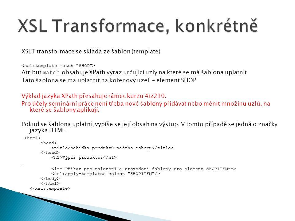 XSLT transformace se skládá ze šablon (template) Atribut match obsahuje XPath výraz určující uzly na které se má šablona uplatnit. Tato šablona se má