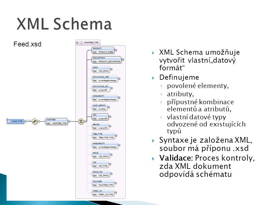 """ XML Schema umožňuje vytvořit vlastní""""datový formát""""  Definujeme ◦ povolené elementy, ◦ atributy, ◦ přípustné kombinace elementů a atributů, ◦ vlast"""