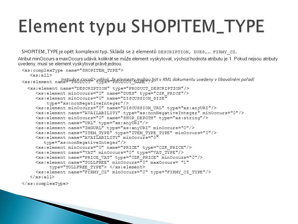 SHOPITEM_TYPE je opět komplexní typ. Skládá se z elementů DESCRIPTION, DUES,… FIRMY_CZ. Atribut minOccurs a maxOccurs udává, kolikrát se může element