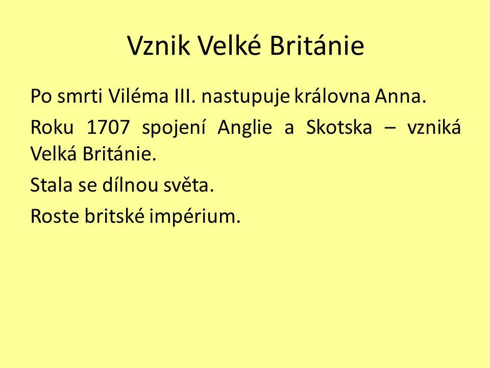 Vznik Velké Británie Po smrti Viléma III.nastupuje královna Anna.