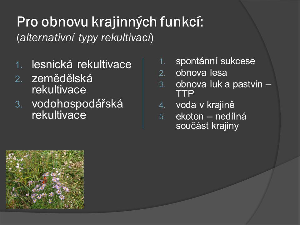 Pro obnovu krajinných funkcí: (alternativní typy rekultivací) 1. spontánní sukcese 2. obnova lesa 3. obnova luk a pastvin – TTP 4. voda v krajině 5. e
