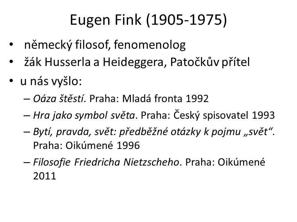 Eugen Fink (1905-1975) • německý filosof, fenomenolog • žák Husserla a Heideggera, Patočkův přítel • u nás vyšlo: – Oáza štěstí.