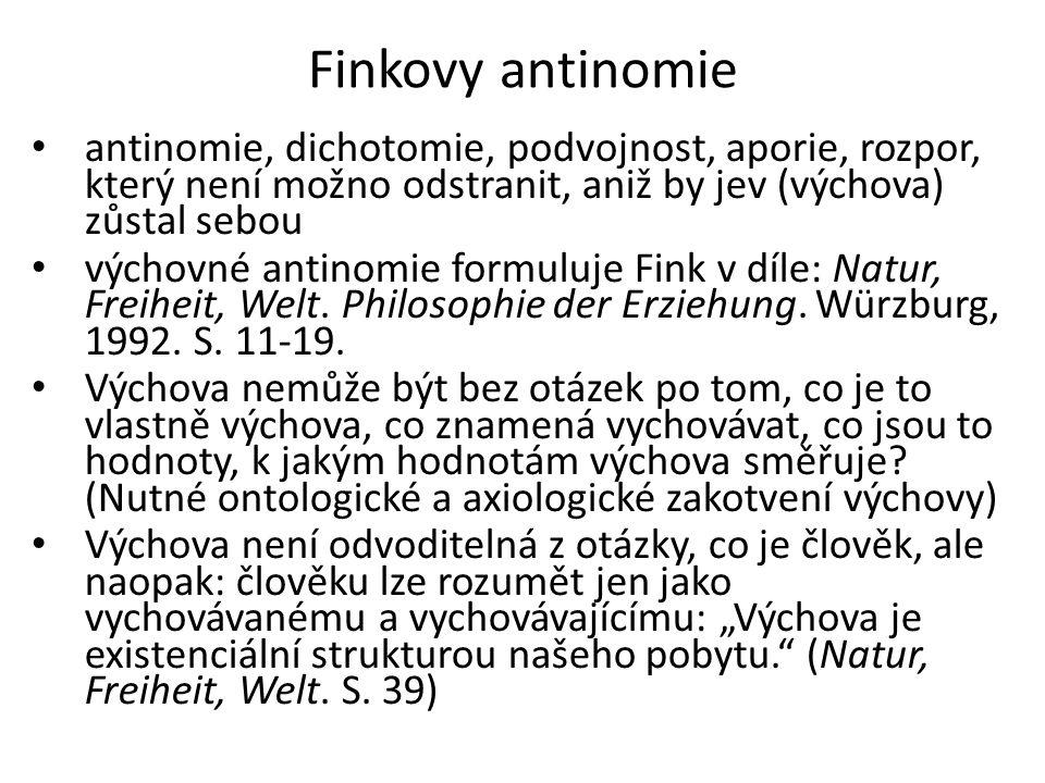 Finkovy antinomie • antinomie, dichotomie, podvojnost, aporie, rozpor, který není možno odstranit, aniž by jev (výchova) zůstal sebou • výchovné antinomie formuluje Fink v díle: Natur, Freiheit, Welt.