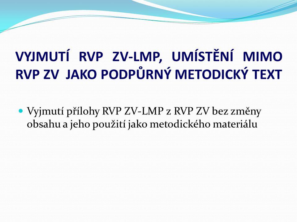 VYJMUTÍ RVP ZV-LMP, UMÍSTĚNÍ MIMO RVP ZV JAKO PODPŮRNÝ METODICKÝ TEXT  Vyjmutí přílohy RVP ZV-LMP z RVP ZV bez změny obsahu a jeho použití jako metod