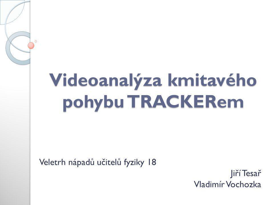 Videoanalýza kmitavého pohybu TRACKERem Veletrh nápadů učitelů fyziky 18 Jiří Tesař Vladimír Vochozka