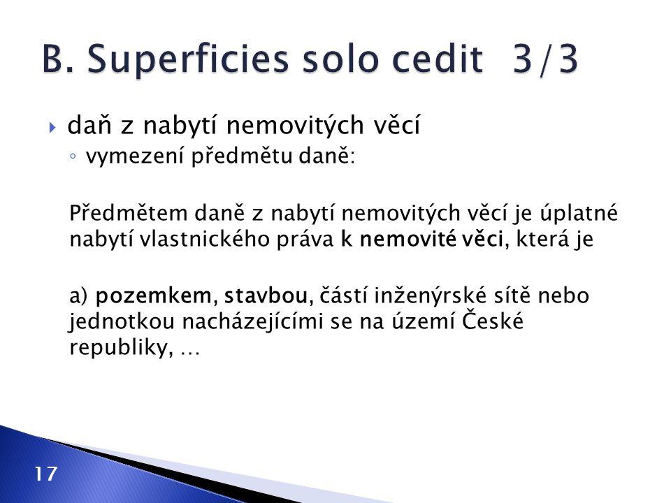  daň z nabytí nemovitých věcí ◦ vymezení předmětu daně: Předmětem daně z nabytí nemovitých věcí je úplatné nabytí vlastnického práva k nemovité věci, která je a) pozemkem, stavbou, částí inženýrské sítě nebo jednotkou nacházejícími se na území České republiky, … 17