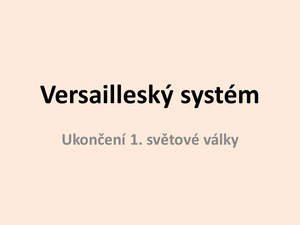 Versailleský systém Ukončení 1. světové války