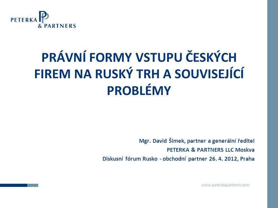 www.peterkapartners.com PRÁVNÍ FORMY VSTUPU ČESKÝCH FIREM NA RUSKÝ TRH A SOUVISEJÍCÍ PROBLÉMY Mgr. David Šimek, partner a generální ředitel PETERKA &