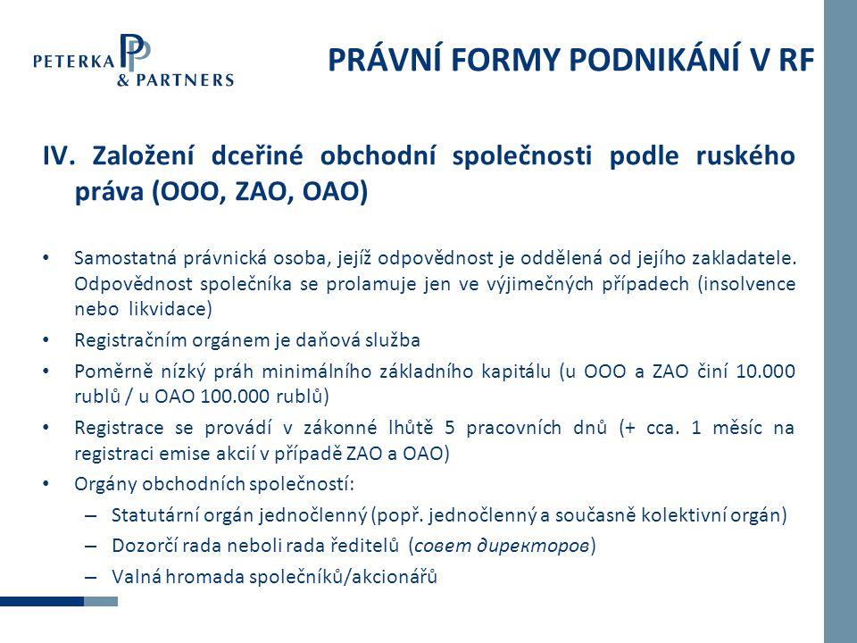 PRÁVNÍ FORMY PODNIKÁNÍ V RF IV. Založení dceřiné obchodní společnosti podle ruského práva (OOO, ZAO, OAO) • Samostatná právnická osoba, jejíž odpovědn