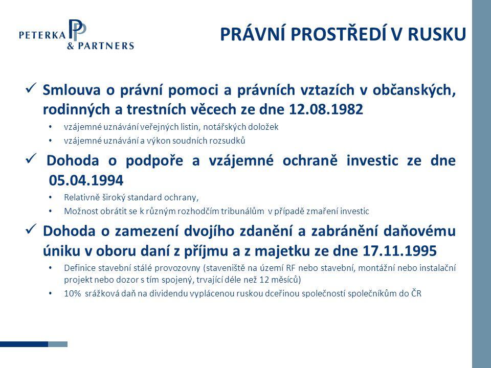 PRÁVNÍ PROSTŘEDÍ V RUSKU  Smlouva o právní pomoci a právních vztazích v občanských, rodinných a trestních věcech ze dne 12.08.1982 • vzájemné uznávání veřejných listin, notářských doložek • vzájemné uznávání a výkon soudních rozsudků  Dohoda o podpoře a vzájemné ochraně investic ze dne 05.04.1994 • Relativně široký standard ochrany, • Možnost obrátit se k různým rozhodčím tribunálům v případě zmaření investic  Dohoda o zamezení dvojího zdanění a zabránění daňovému úniku v oboru daní z příjmu a z majetku ze dne 17.11.1995 • Definice stavební stálé provozovny (staveniště na území RF nebo stavební, montážní nebo instalační projekt nebo dozor s tím spojený, trvající déle než 12 měsíců) • 10% srážková daň na dividendu vyplácenou ruskou dceřinou společností společníkům do ČR
