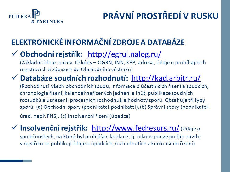 PRÁVNÍ PROSTŘEDÍ V RUSKU ELEKTRONICKÉ INFORMAČNÍ ZDROJE A DATABÁZE  Obchodní rejstřík: http://egrul.nalog.ru/ (Základní údaje: název, ID kódy – OGRN, INN, KPP, adresa, údaje o probíhajících registracích a zápisech do Obchodního věstníku)http://egrul.nalog.ru/  Databáze soudních rozhodnutí: http://kad.arbitr.ru/ (Rozhodnutí všech obchodních soudů, informace o účastnících řízení a soudcích, chronologie řízení, kalendář nařízených jednání a lhůt, publikace soudních rozsudků a usnesení, procesních rozhodnutí a hodnoty sporu.