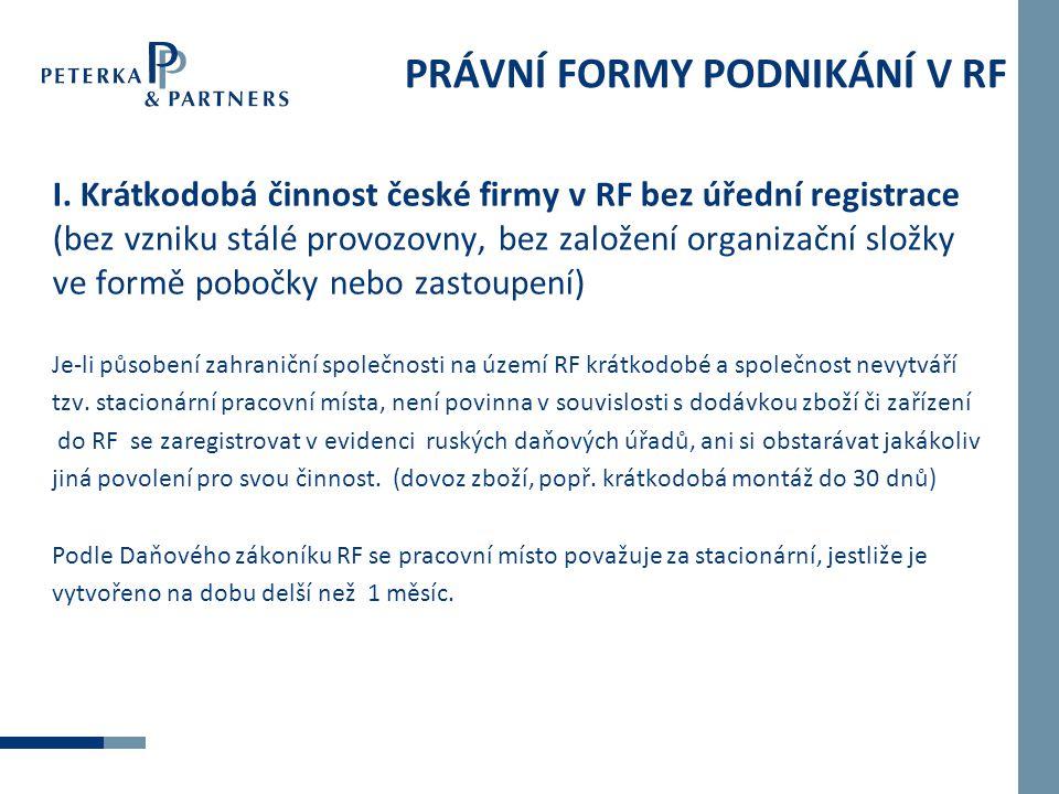 PRÁVNÍ FORMY PODNIKÁNÍ V RF I. Krátkodobá činnost české firmy v RF bez úřední registrace (bez vzniku stálé provozovny, bez založení organizační složky