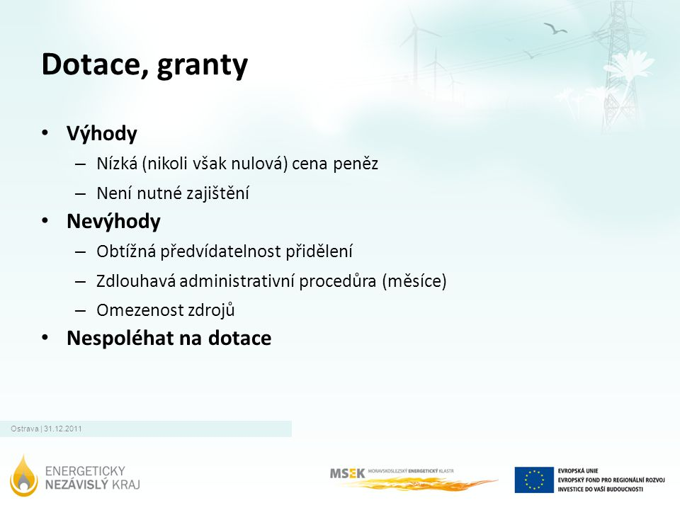 Ostrava | 31.12.2011 Dotace, granty • Výhody – Nízká (nikoli však nulová) cena peněz – Není nutné zajištění • Nevýhody – Obtížná předvídatelnost přidě