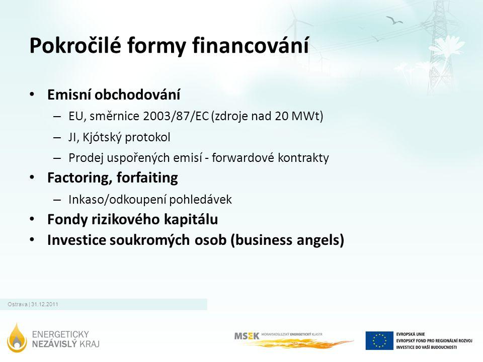 Ostrava | 31.12.2011 Pokročilé formy financování • Emisní obchodování – EU, směrnice 2003/87/EC (zdroje nad 20 MWt) – JI, Kjótský protokol – Prodej uspořených emisí - forwardové kontrakty • Factoring, forfaiting – Inkaso/odkoupení pohledávek • Fondy rizikového kapitálu • Investice soukromých osob (business angels)