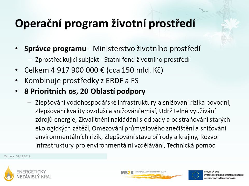 Ostrava | 31.12.2011 Operační program životní prostředí • Správce programu - Ministerstvo životního prostředí – Zprostředkující subjekt - Statní fond životního prostředí • Celkem 4 917 900 000 € (cca 150 mld.
