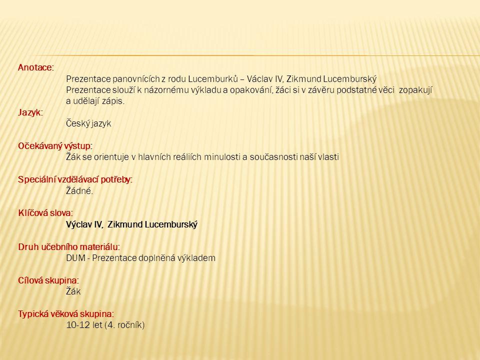 Anotace: Prezentace panovnících z rodu Lucemburků – Václav IV, Zikmund Lucemburský Prezentace slouží k názornému výkladu a opakování, žáci si v závěru