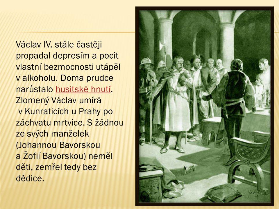Václav IV. stále častěji propadal depresím a pocit vlastní bezmocnosti utápěl v alkoholu. Doma prudce narůstalo husitské hnutí. Zlomený Václav umírá v