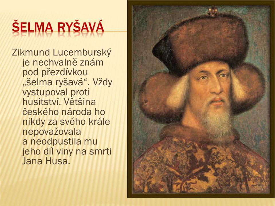 """Zikmund Lucemburský je nechvalně znám pod přezdívkou """"šelma ryšavá"""". Vždy vystupoval proti husitství. Většina českého národa ho nikdy za svého krále n"""