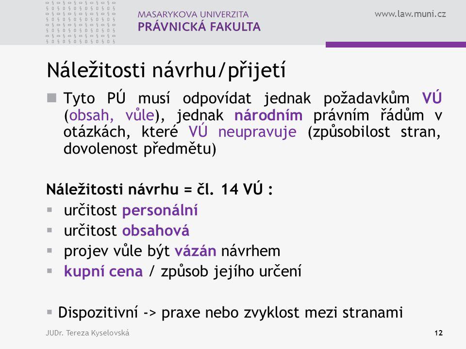 www.law.muni.cz Náležitosti návrhu/přijetí  Tyto PÚ musí odpovídat jednak požadavkům VÚ (obsah, vůle), jednak národním právním řádům v otázkách, které VÚ neupravuje (způsobilost stran, dovolenost předmětu) Náležitosti návrhu = čl.