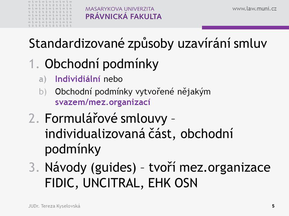 www.law.muni.cz Standardizované způsoby uzavírání smluv 1.Obchodní podmínky a)Individiální nebo b)Obchodní podmínky vytvořené nějakým svazem/mez.organizací 2.Formulářové smlouvy – individualizovaná část, obchodní podmínky 3.Návody (guides) – tvoří mez.organizace FIDIC, UNCITRAL, EHK OSN JUDr.