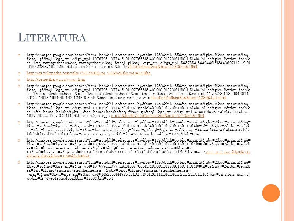 L ITERATURA http://images.google.com/search?tbm=isch&hl=cs&source=hp&biw=1280&bih=654&q=mamut&gbv=2&oq=mamut&aq= f&aqi=g6&aql=&gs_sm=e&gs_upl=1076796l