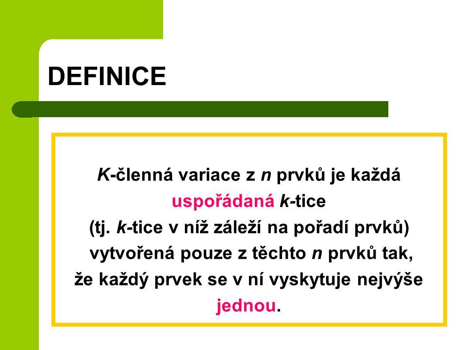 DEFINICE K-členná variace z n prvků je každá uspořádaná k-tice (tj. k-tice v níž záleží na pořadí prvků) vytvořená pouze z těchto n prvků tak, že každ