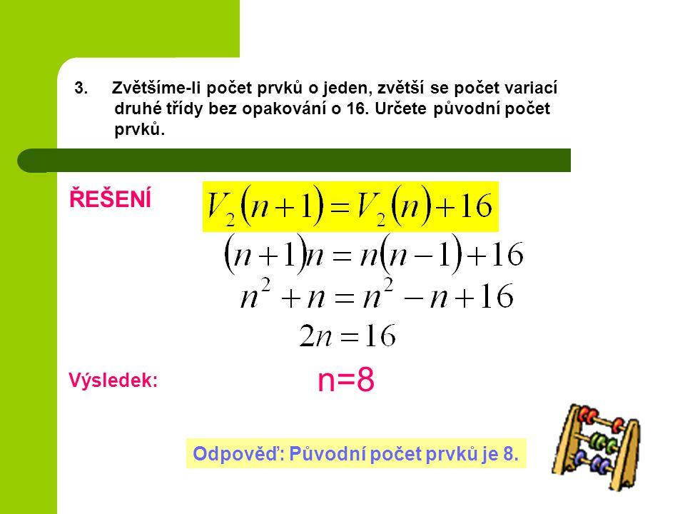 3. Zvětšíme-li počet prvků o jeden, zvětší se počet variací druhé třídy bez opakování o 16. Určete původní počet prvků. ŘEŠENÍ Výsledek: n=8 Odpověď: