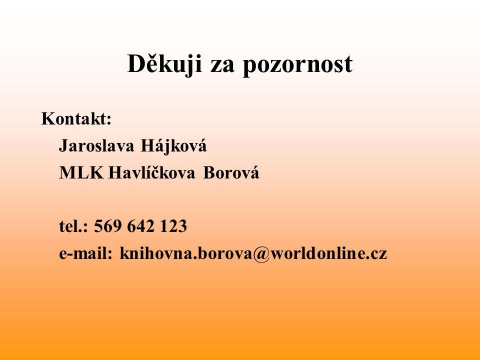 Děkuji za pozornost Kontakt: Jaroslava Hájková MLK Havlíčkova Borová tel.: 569 642 123 e-mail: knihovna.borova@worldonline.cz