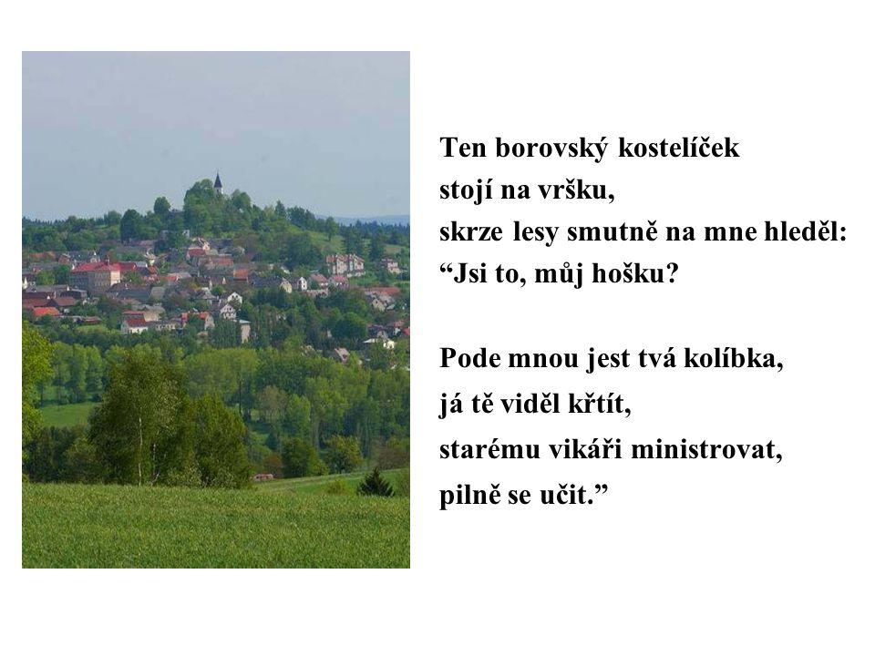 Ten borovský kostelíček stojí na vršku, skrze lesy smutně na mne hleděl: Jsi to, můj hošku.