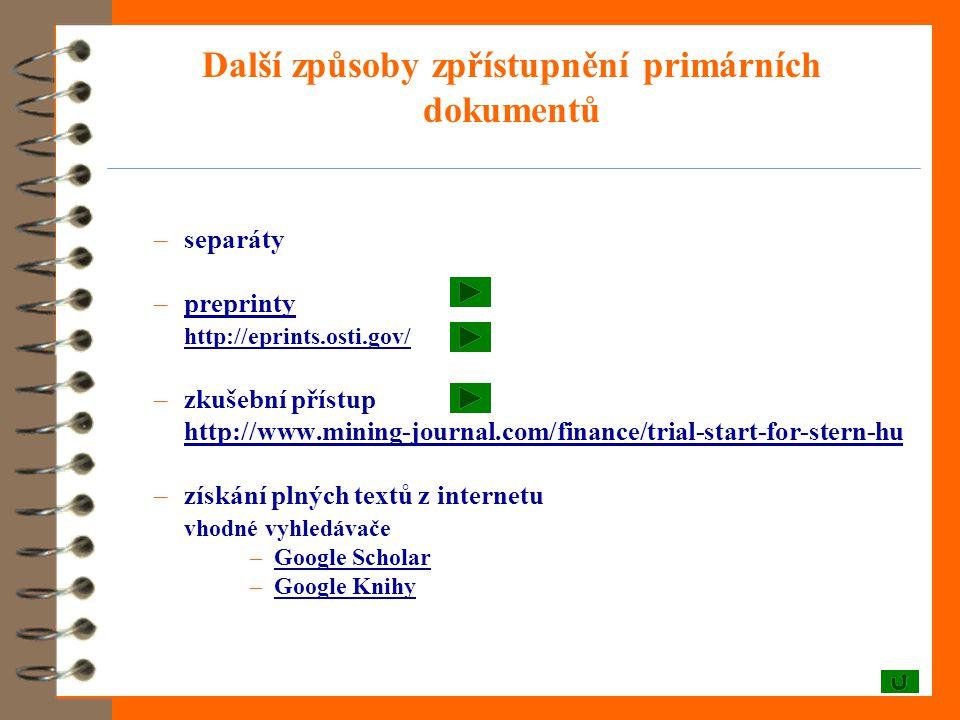 Další způsoby zpřístupnění primárních dokumentů –separáty –preprintypreprinty http://eprints.osti.gov/ –zkušební přístup http://www.mining-journal.com/finance/trial-start-for-stern-hu –získání plných textů z internetu vhodné vyhledávače –Google ScholarGoogle Scholar –Google KnihyGoogle Knihy