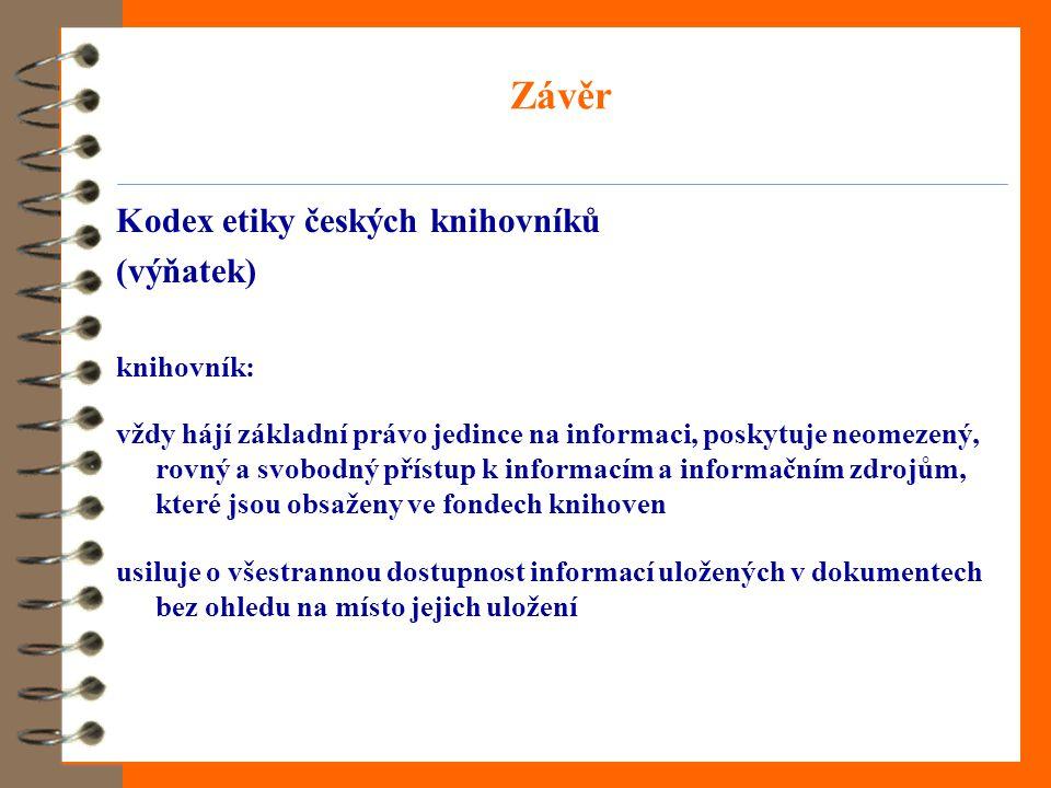 Závěr Kodex etiky českých knihovníků (výňatek) knihovník: vždy hájí základní právo jedince na informaci, poskytuje neomezený, rovný a svobodný přístup