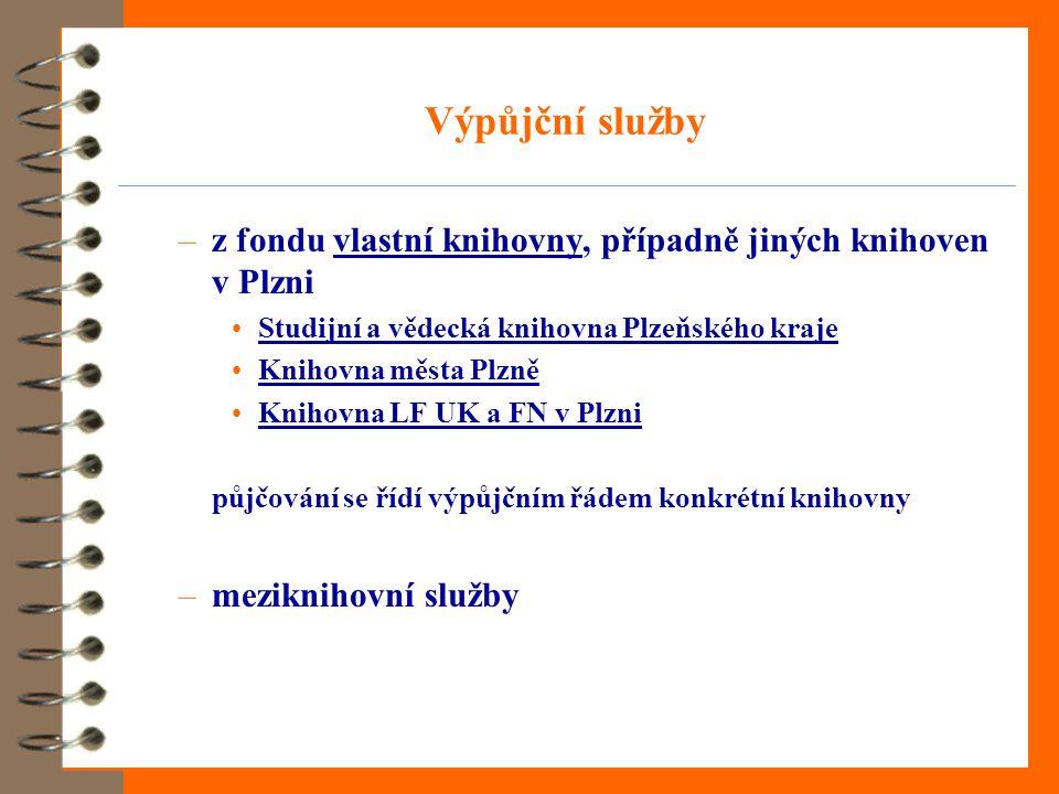 Výpůjční služby –z fondu vlastní knihovny, případně jiných knihoven v Plznivlastní knihovny •Studijní a vědecká knihovna Plzeňského krajeStudijní a vědecká knihovna Plzeňského kraje •Knihovna města PlzněKnihovna města Plzně •Knihovna LF UK a FN v PlzniKnihovna LF UK a FN v Plzni půjčování se řídí výpůjčním řádem konkrétní knihovny –meziknihovní služby