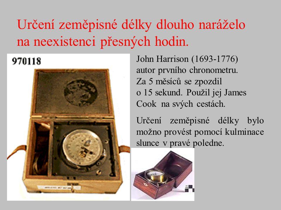 Určení zeměpisné délky dlouho naráželo na neexistenci přesných hodin. John Harrison (1693-1776) autor prvního chronometru. Za 5 měsíců se zpozdil o 15