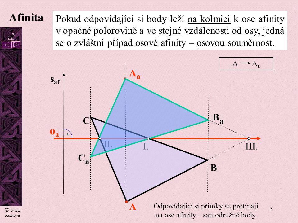 3 oaoa I. II. A B C AaAa BaBa III. s af CaCa Pokud odpovídající si body leží na kolmici k ose afinity v opačné polorovině a ve stejné vzdálenosti od o