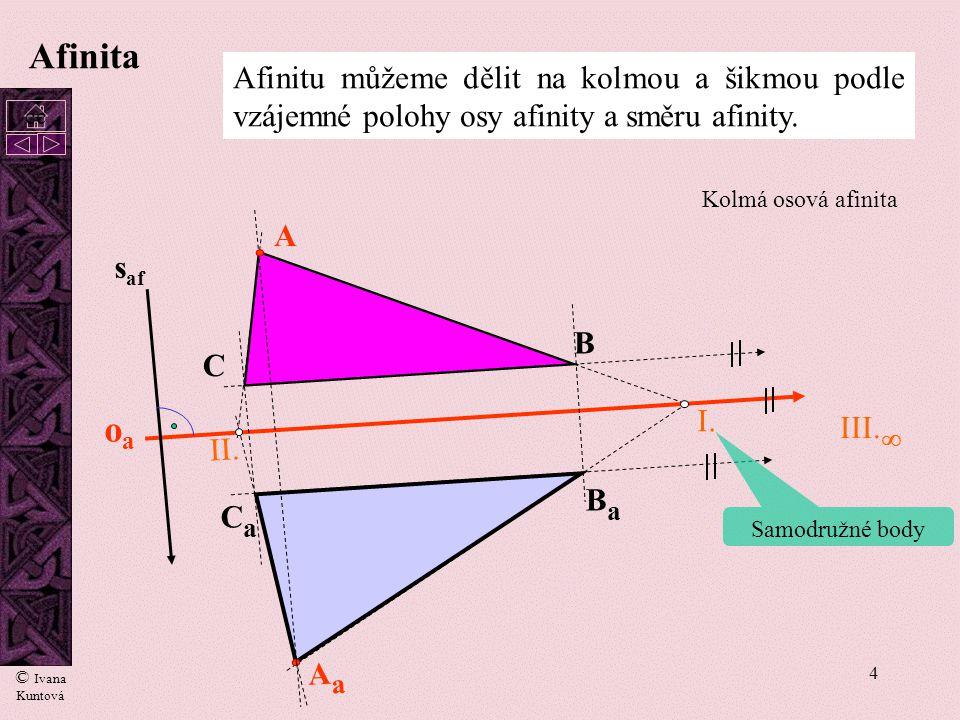 4 oaoa I. II. A B C AaAa BaBa CaCa III.  s af Afinita Afinitu můžeme dělit na kolmou a šikmou podle vzájemné polohy osy afinity a směru afinity. Kolm
