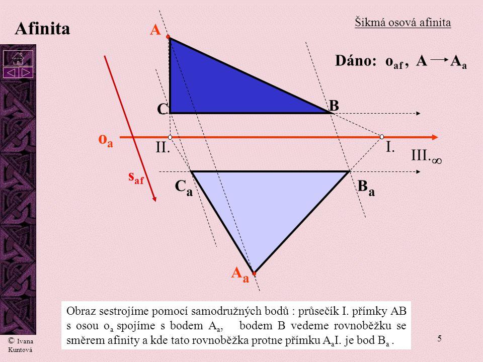 5 Afinita A AaAa oaoa I. II. B C BaBa CaCa III.  s af Šikmá osová afinita Obraz sestrojíme pomocí samodružných bodů : průsečík I. přímky AB s osou o