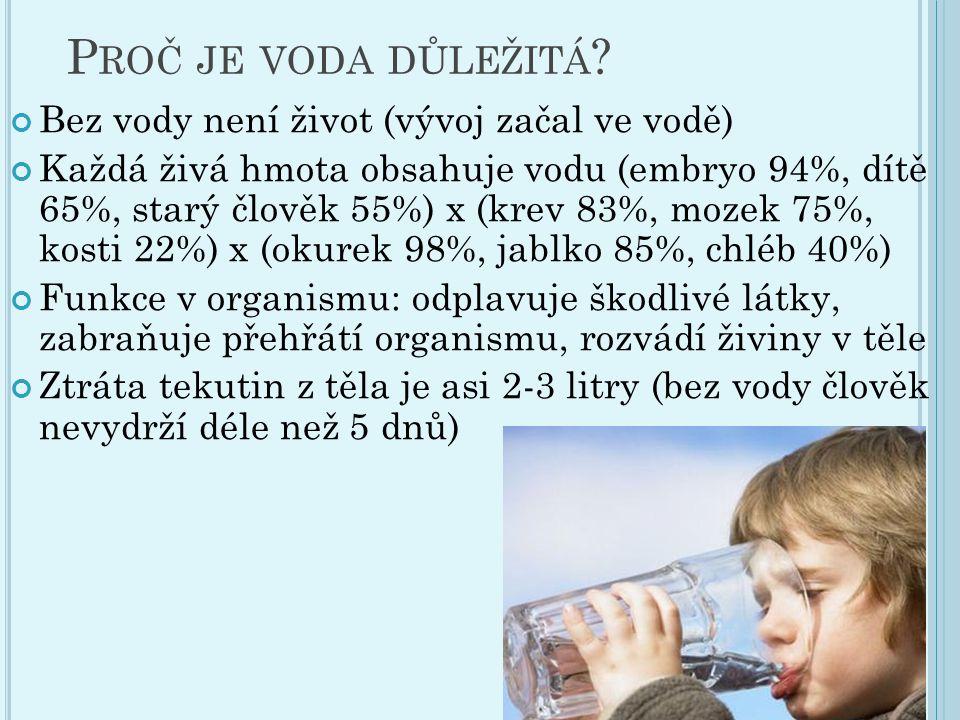 P ROČ JE VODA DŮLEŽITÁ ? Bez vody není život (vývoj začal ve vodě) Každá živá hmota obsahuje vodu (embryo 94%, dítě 65%, starý člověk 55%) x (krev 83%